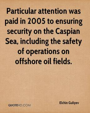 Elchin Guliyev - Particular attention was paid in 2005 to ensuring security on the Caspian Sea, including the safety of operations on offshore oil fields.