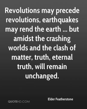 Elder Featherstone - Revolutions may precede revolutions, earthquakes may rend the earth ... but amidst the crashing worlds and the clash of matter, truth, eternal truth, will remain unchanged.