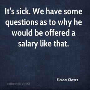 Eleanor Chavez - It's sick. We have some questions as to why he would be offered a salary like that.