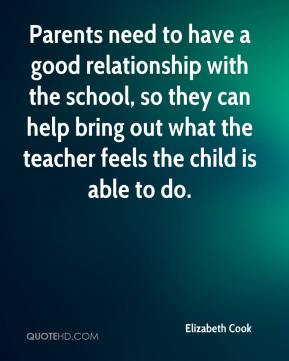 Elizabeth Cook - Parents need to have a good relationship with the school, so they can help bring out what the teacher feels the child is able to do.