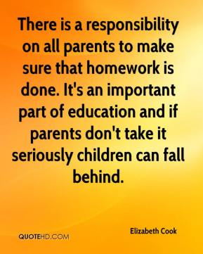 Elizabeth Cook - There is a responsibility on all parents to make sure that homework is done. It's an important part of education and if parents don't take it seriously children can fall behind.