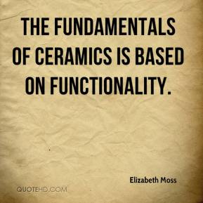 Elizabeth Moss - The fundamentals of ceramics is based on functionality.