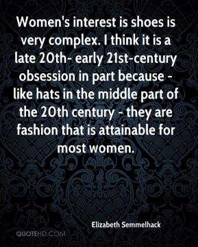 Elizabeth Semmelhack - Women's interest is shoes is very complex. I think it is a late 20th- early 21st-century obsession in part because - like hats in the middle part of the 20th century - they are fashion that is attainable for most women.