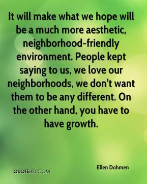 Ellen Dohmen - It will make what we hope will be a much more aesthetic, neighborhood-friendly environment. People kept saying to us, we love our neighborhoods, we don't want them to be any different. On the other hand, you have to have growth.