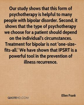 Ellen Frank - Our study shows that this form of psychotherapy is helpful to many people with bipolar disorder. Second, it shows that the type of psychotherapy we choose for a patient should depend on the individual's circumstances. Treatment for bipolar is not 'one-size-fits-all.' We have shown that IPSRT is a powerful tool in the prevention of illness recurrence.
