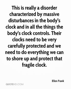 Ellen Frank - This is really a disorder characterized by massive disturbances in the body's clock and in all the things the body's clock controls. Their clocks need to be very carefully protected and we need to do everything we can to shore up and protect that fragile clock.