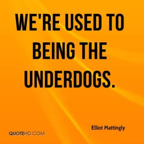 Elliot Mattingly - We're used to being the underdogs.