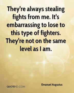 Emanuel Augustus - They're always stealing fights from me. It's embarrassing to lose to this type of fighters. They're not on the same level as I am.