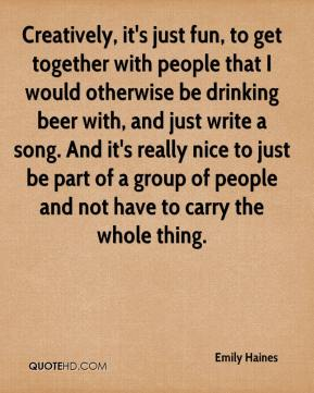 Emily Haines - Creatively, it's just fun, to get together with people that I would otherwise be drinking beer with, and just write a song. And it's really nice to just be part of a group of people and not have to carry the whole thing.