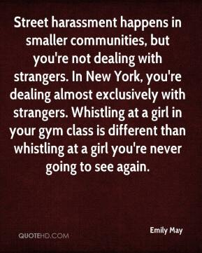 Emily May - Street harassment happens in smaller communities, but you're not dealing with strangers. In New York, you're dealing almost exclusively with strangers. Whistling at a girl in your gym class is different than whistling at a girl you're never going to see again.
