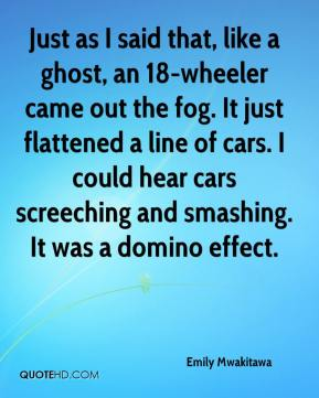 Emily Mwakitawa - Just as I said that, like a ghost, an 18-wheeler came out the fog. It just flattened a line of cars. I could hear cars screeching and smashing. It was a domino effect.