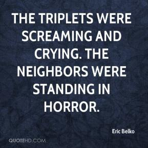 The triplets were screaming and crying. The neighbors were standing in horror.