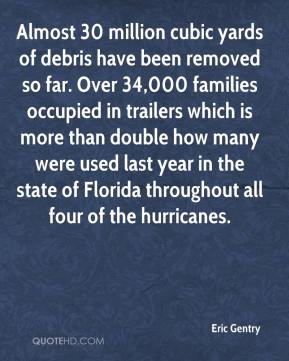 Eric Gentry - Almost 30 million cubic yards of debris have been removed so far. Over 34,000 families occupied in trailers which is more than double how many were used last year in the state of Florida throughout all four of the hurricanes.