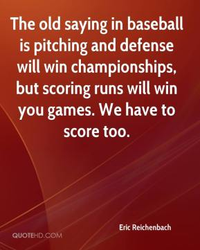 Eric Reichenbach - The old saying in baseball is pitching and defense will win championships, but scoring runs will win you games. We have to score too.