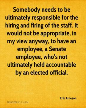 Erik Arneson - Somebody needs to be ultimately responsible for the hiring and firing of the staff. It would not be appropriate, in my view anyway, to have an employee, a Senate employee, who's not ultimately held accountable by an elected official.