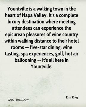 Erin Riley - Yountville is a walking town in the heart of Napa Valley. It's a complete luxury destination where meeting attendees can experience the epicurean pleasures of wine country within walking distance to their hotel rooms -- five-star dining, wine tasting, spa experiences, golf, hot air ballooning -- it's all here in Yountville.