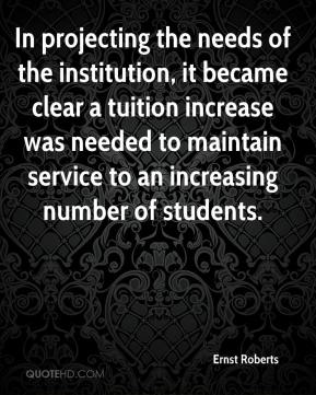 Ernst Roberts - In projecting the needs of the institution, it became clear a tuition increase was needed to maintain service to an increasing number of students.