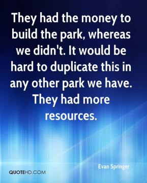 Evan Springer - They had the money to build the park, whereas we didn't. It would be hard to duplicate this in any other park we have. They had more resources.
