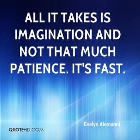 Evelyn Alemanni - All it takes is imagination and not that much patience. It's fast.