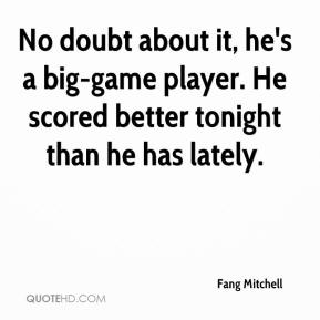 Fang Mitchell - No doubt about it, he's a big-game player. He scored better tonight than he has lately.