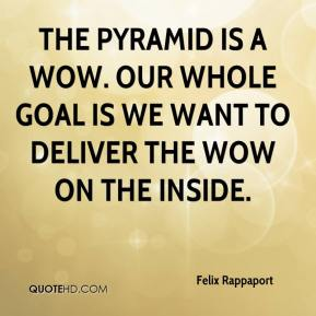 Felix Rappaport - The pyramid is a wow. Our whole goal is we want to deliver the wow on the inside.