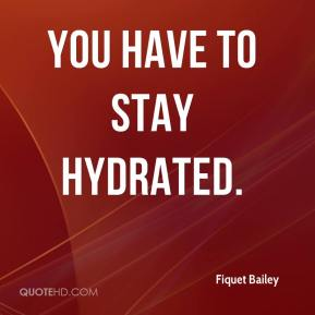 You have to stay hydrated.