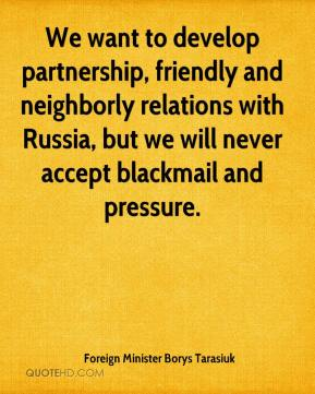 Foreign Minister Borys Tarasiuk - We want to develop partnership, friendly and neighborly relations with Russia, but we will never accept blackmail and pressure.