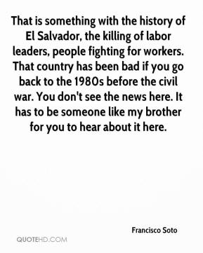 Francisco Soto - That is something with the history of El Salvador, the killing of labor leaders, people fighting for workers. That country has been bad if you go back to the 1980s before the civil war. You don't see the news here. It has to be someone like my brother for you to hear about it here.
