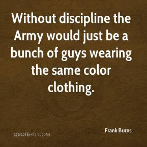 Frank Burns - Without discipline the Army would just be a bunch of guys wearing the same color clothing.
