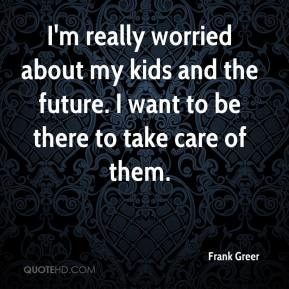 Frank Greer - I'm really worried about my kids and the future. I want to be there to take care of them.