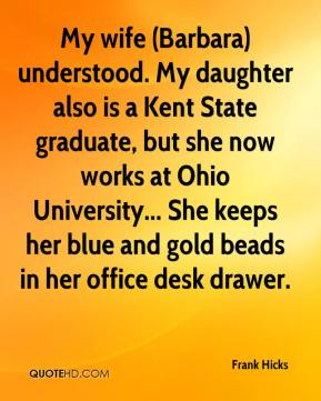 Frank Hicks - My wife (Barbara) understood. My daughter also is a Kent State graduate, but she now works at Ohio University... She keeps her blue and gold beads in her office desk drawer.