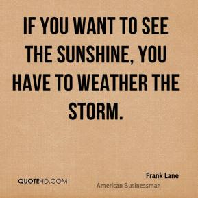 Frank Lane - If you want to see the sunshine, you have to weather the storm.