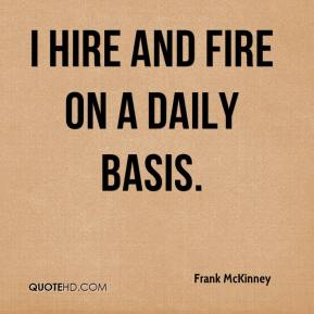 Frank McKinney - I hire and fire on a daily basis.