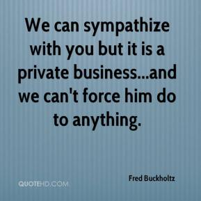 Fred Buckholtz - We can sympathize with you but it is a private business...and we can't force him do to anything.