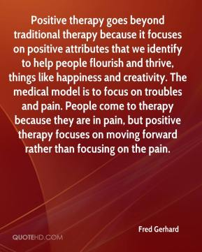Fred Gerhard - Positive therapy goes beyond traditional therapy because it focuses on positive attributes that we identify to help people flourish and thrive, things like happiness and creativity. The medical model is to focus on troubles and pain. People come to therapy because they are in pain, but positive therapy focuses on moving forward rather than focusing on the pain.