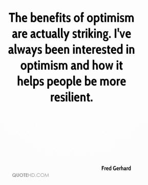 Fred Gerhard - The benefits of optimism are actually striking. I've always been interested in optimism and how it helps people be more resilient.