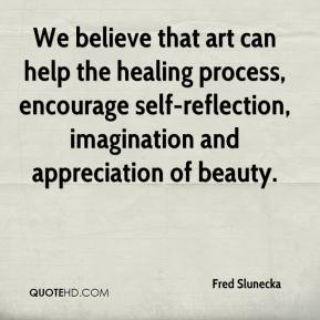 Fred Slunecka - We believe that art can help the healing process, encourage self-reflection, imagination and appreciation of beauty.