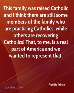 Freddie Prinze - This family was raised Catholic and I think there are still some members of the family who are practicing Catholics, while others are recovering Catholics! That, to me, is a real part of America and we wanted to represent that.