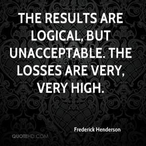 Frederick Henderson - The results are logical, but unacceptable. The losses are very, very high.