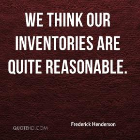 Frederick Henderson - We think our inventories are quite reasonable.