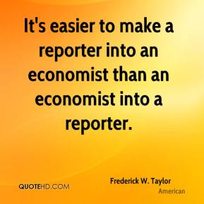 Frederick W. Taylor - It's easier to make a reporter into an economist than an economist into a reporter.