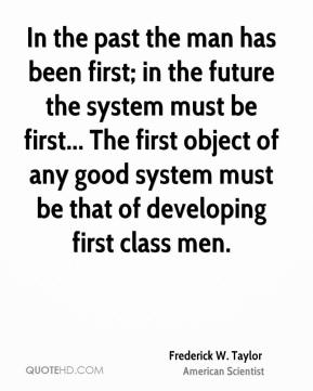 Frederick W. Taylor - In the past the man has been first; in the future the system must be first... The first object of any good system must be that of developing first class men.