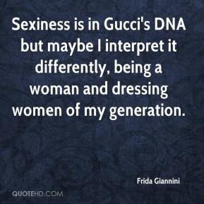 Frida Giannini - Sexiness is in Gucci's DNA but maybe I interpret it differently, being a woman and dressing women of my generation.