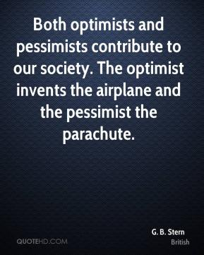 G. B. Stern - Both optimists and pessimists contribute to our society. The optimist invents the airplane and the pessimist the parachute.