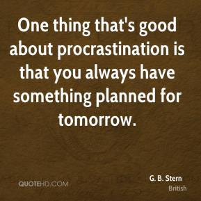 One thing that's good about procrastination is that you always have something planned for tomorrow.