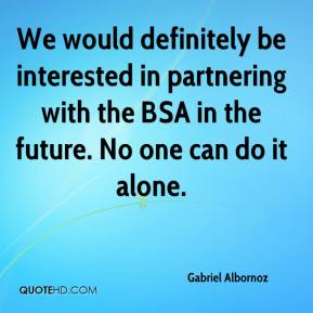 Gabriel Albornoz - We would definitely be interested in partnering with the BSA in the future. No one can do it alone.