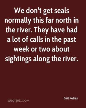 Gail Petras - We don't get seals normally this far north in the river. They have had a lot of calls in the past week or two about sightings along the river.