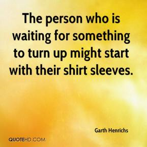 Garth Henrichs - The person who is waiting for something to turn up might start with their shirt sleeves.