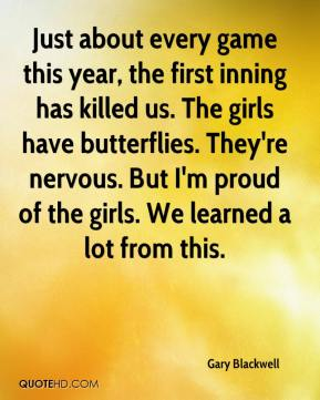 Gary Blackwell - Just about every game this year, the first inning has killed us. The girls have butterflies. They're nervous. But I'm proud of the girls. We learned a lot from this.