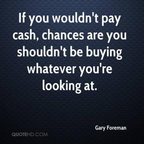 Gary Foreman - If you wouldn't pay cash, chances are you shouldn't be buying whatever you're looking at.